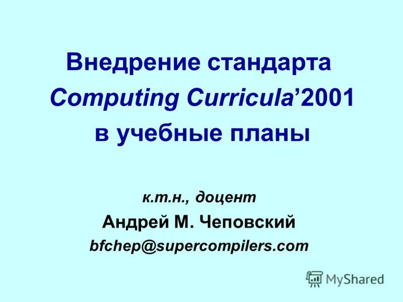 Внедрение стандарта Computing Curricula2001 в учебные планы к.т.н., доцент Андрей М. Чеповский bfchep@supercompilers.com