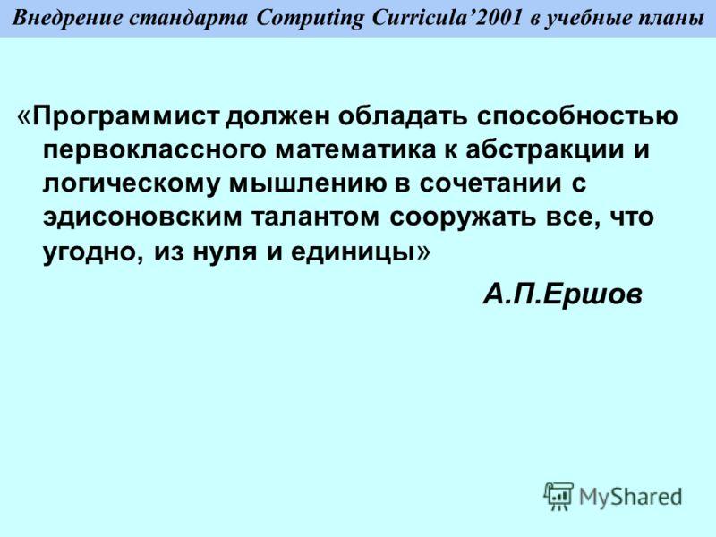 Внедрение стандарта Computing Curricula2001 в учебные планы « Программист должен обладать способностью первоклассного математика к абстракции и логическому мышлению в сочетании с эдисоновским талантом сооружать все, что угодно, из нуля и единицы » А.
