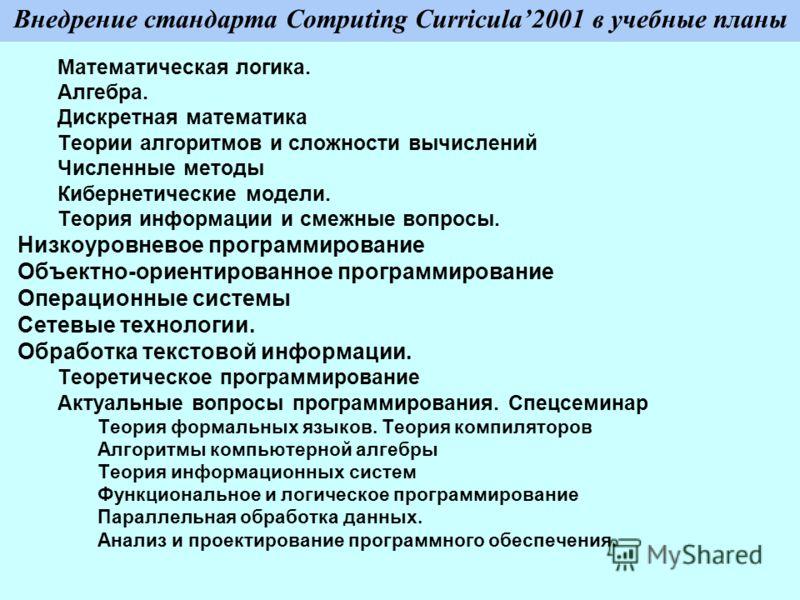 Внедрение стандарта Computing Curricula2001 в учебные планы Математическая логика. Алгебра. Дискретная математика Теории алгоритмов и сложности вычислений Численные методы Кибернетические модели. Теория информации и смежные вопросы. Низкоуровневое пр