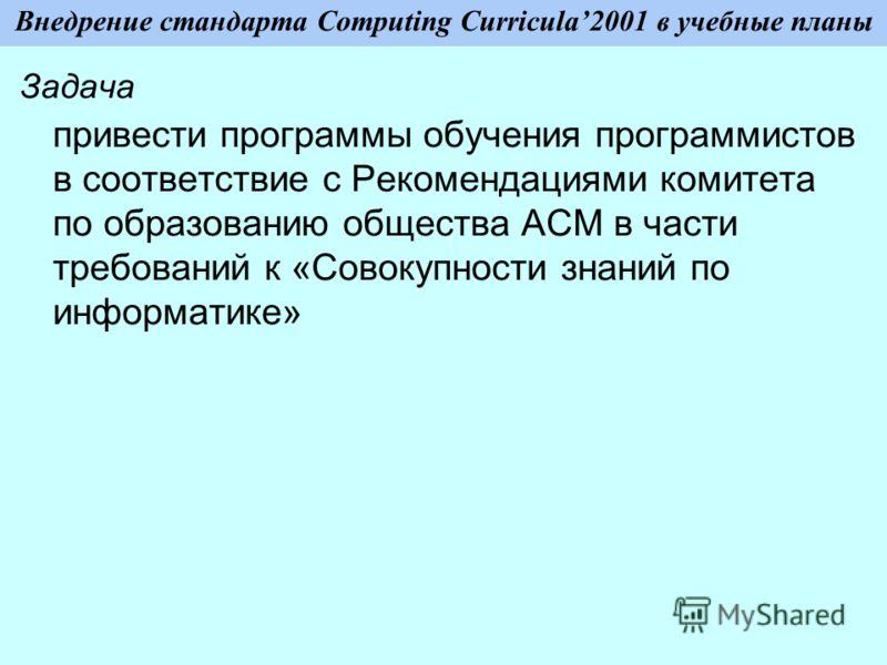 Внедрение стандарта Computing Curricula2001 в учебные планы Задача привести программы обучения программистов в соответствие с Рекомендациями комитета по образованию общества ACM в части требований к «Совокупности знаний по информатике»