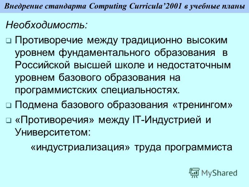 Внедрение стандарта Computing Curricula2001 в учебные планы Необходимость: Противоречие между традиционно высоким уровнем фундаментального образования в Российской высшей школе и недостаточным уровнем базового образования на программистских специальн