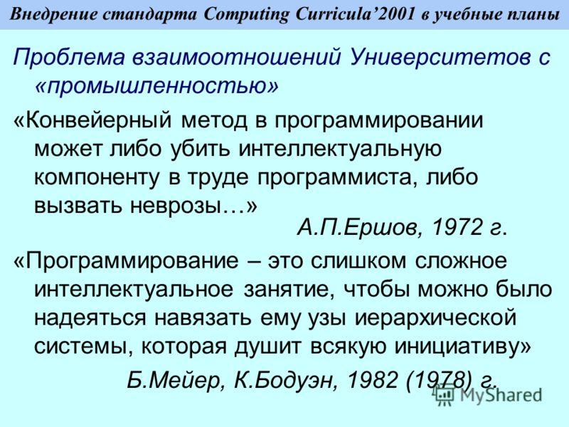 Внедрение стандарта Computing Curricula2001 в учебные планы Проблема взаимоотношений Университетов с «промышленностью» «Конвейерный метод в программировании может либо убить интеллектуальную компоненту в труде программиста, либо вызвать неврозы…» А.П