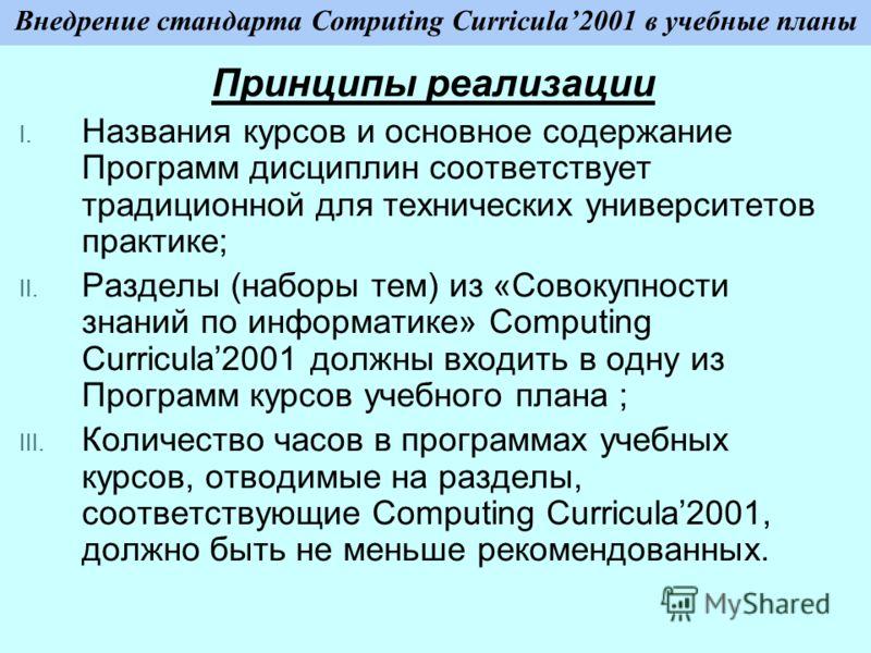 Внедрение стандарта Computing Curricula2001 в учебные планы Принципы реализации I. Названия курсов и основное содержание Программ дисциплин соответствует традиционной для технических университетов практике; II. Разделы (наборы тем) из «Совокупности з
