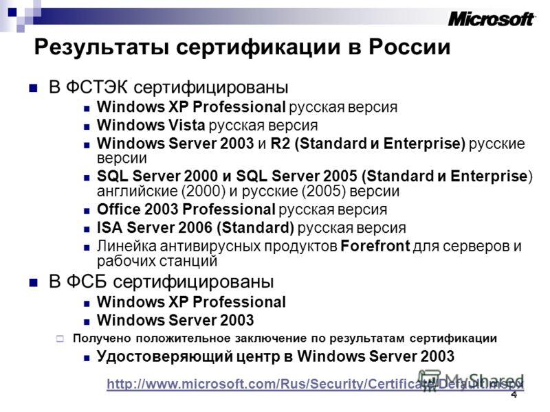 4 4 Результаты сертификации в России В ФСТЭК сертифицированы Windows XP Professional русская версия Windows Vista русская версия Windows Server 2003 и R2 (Standard и Enterprise) русские версии SQL Server 2000 и SQL Server 2005 (Standard и Enterprise)