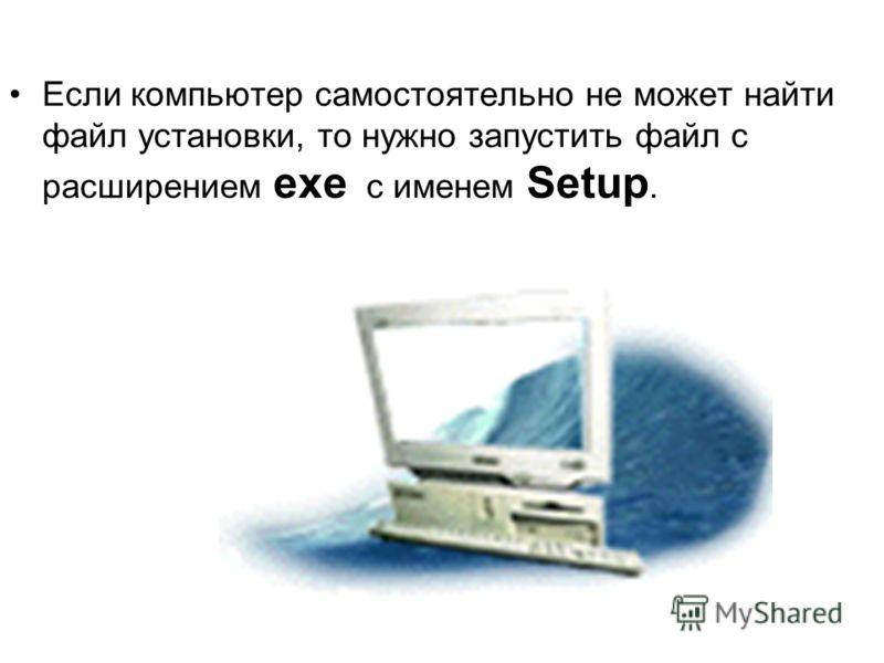 Если компьютер самостоятельно не может найти файл установки, то нужно запустить файл с расширением exe с именем Setup.