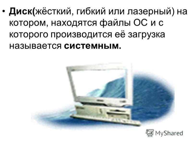 Диск(жёсткий, гибкий или лазерный) на котором, находятся файлы ОС и с которого производится её загрузка называется системным.