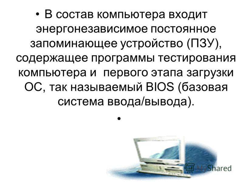 В состав компьютера входит энергонезависимое постоянное запоминающее устройство (ПЗУ), содержащее программы тестирования компьютера и первого этапа загрузки ОС, так называемый BIOS (базовая система ввода/вывода).