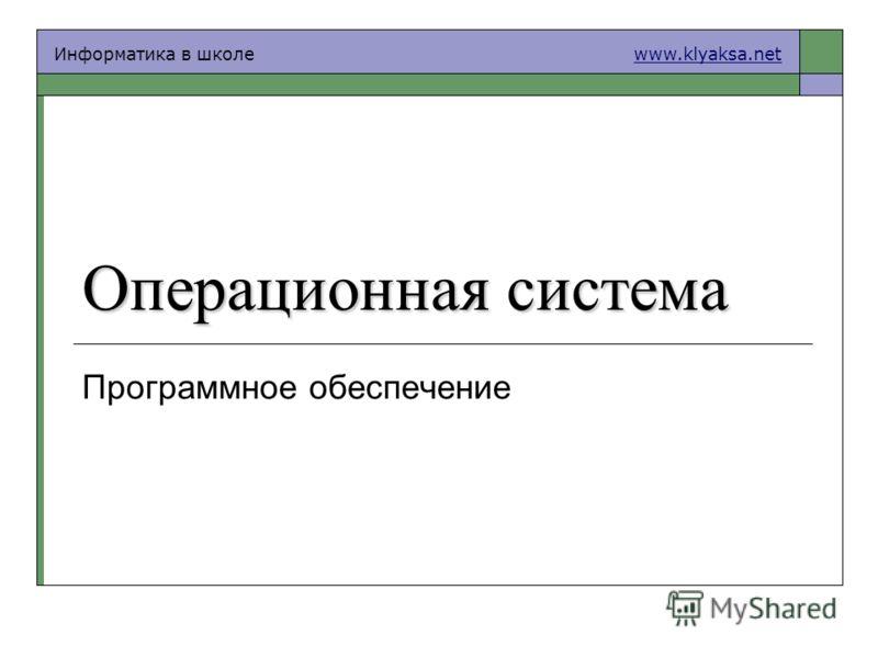 Информатика в школе www.klyaksa.netwww.klyaksa.net Операционная система Программное обеспечение