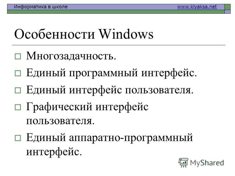 Информатика в школе www.klyaksa.netwww.klyaksa.net Особенности Windows Многозадачность. Единый программный интерфейс. Единый интерфейс пользователя. Графический интерфейс пользователя. Единый аппаратно-программный интерфейс.