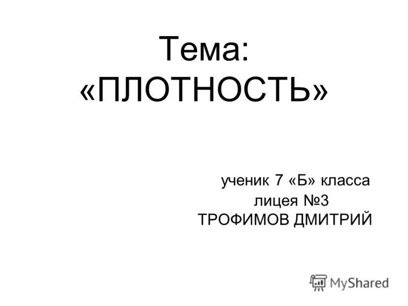 Тема: «ПЛОТНОСТЬ» ученик 7 «Б» класса лицея 3 ТРОФИМОВ ДМИТРИЙ