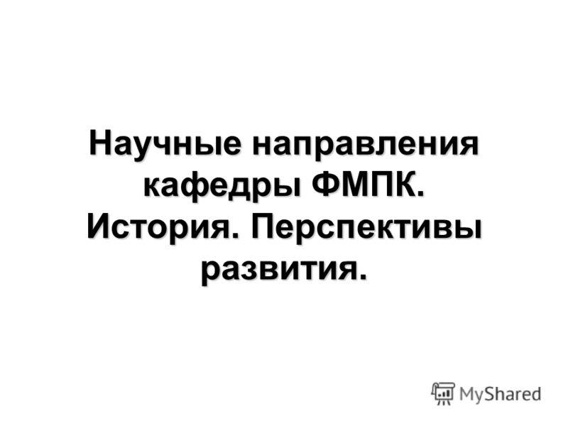 Научные направления кафедры ФМПК. История. Перспективы развития.
