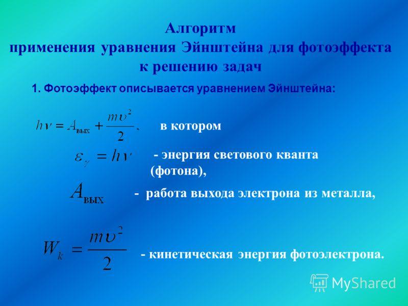 Алгоритм применения уравнения Эйнштейна для фотоэффекта к решению задач - работа выхода электрона из металла, в котором - энергия светового кванта (фотона), - кинетическая энергия фотоэлектрона. 1. Фотоэффект описывается уравнением Эйнштейна: