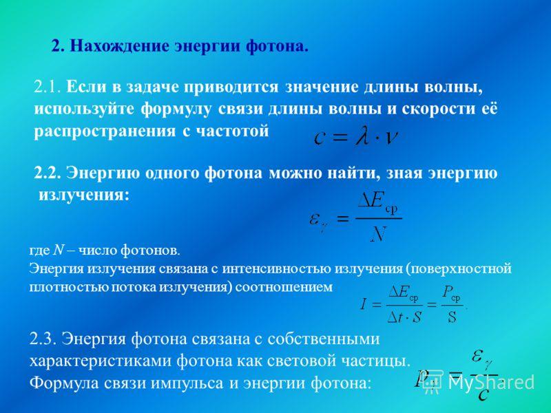 2. Нахождение энергии фотона. 2.1. Если в задаче приводится значение длины волны, используйте формулу связи длины волны и скорости её распространения с частотой 2.2. Энергию одного фотона можно найти, зная энергию излучения: где N – число фотонов. Эн