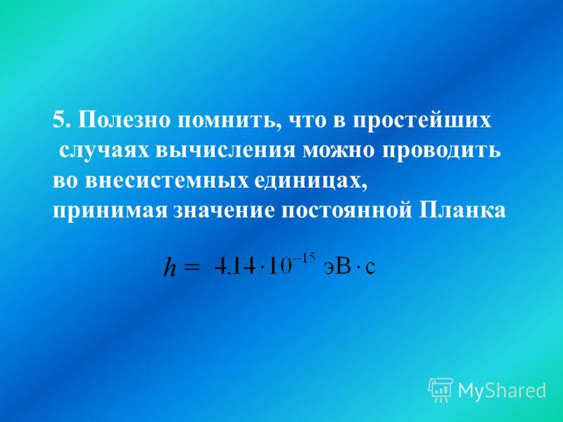 . 5. Полезно помнить, что в простейших случаях вычисления можно проводить во внесистемных единицах, принимая значение постоянной Планка h =