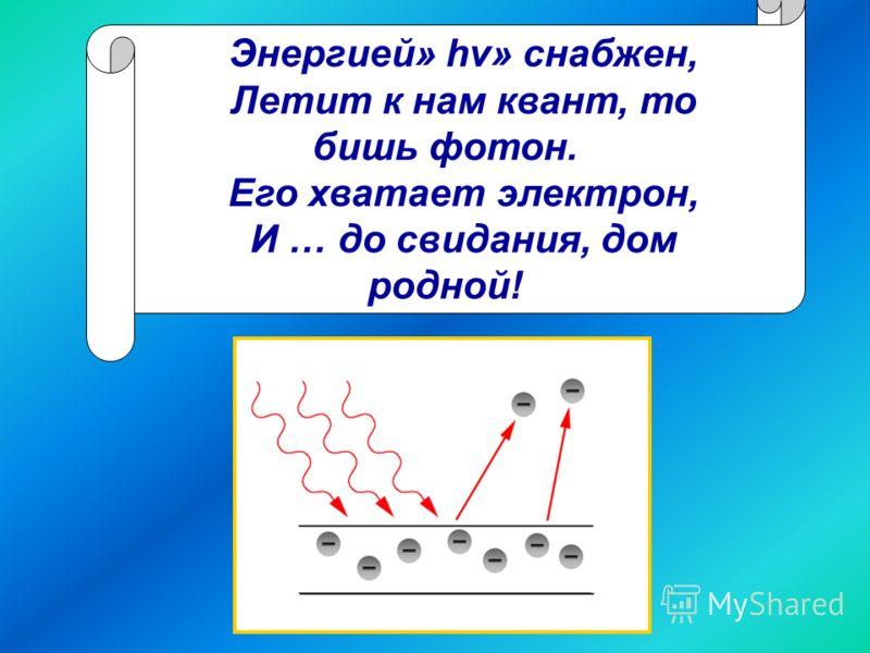 Энергией» hv» снабжен, Летит к нам квант, то бишь фотон. Его хватает электрон, И … до свидания, дом родной!