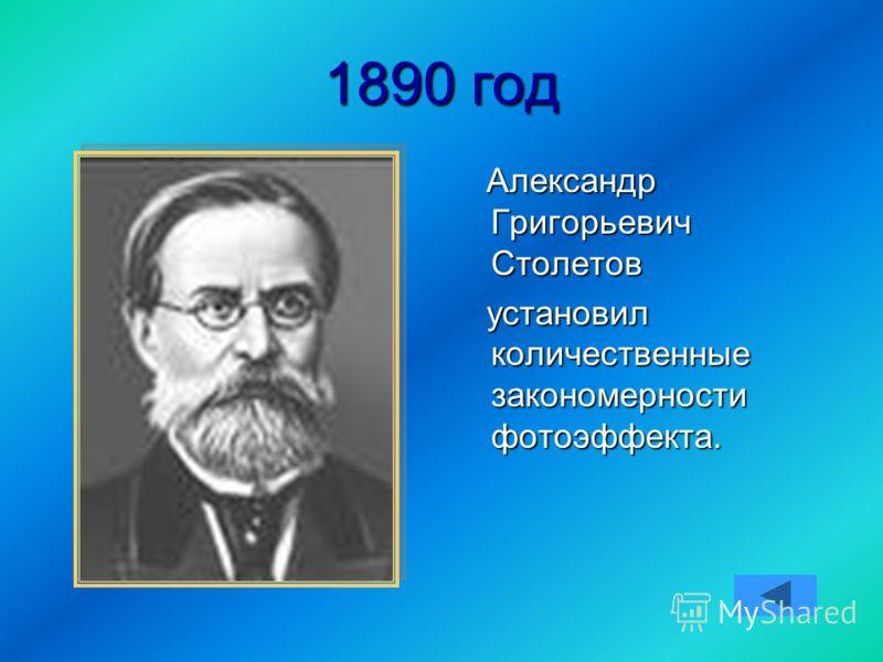 1890 год Александр Григорьевич Столетов Александр Григорьевич Столетов установил количественные закономерности фотоэффекта. установил количественные закономерности фотоэффекта.