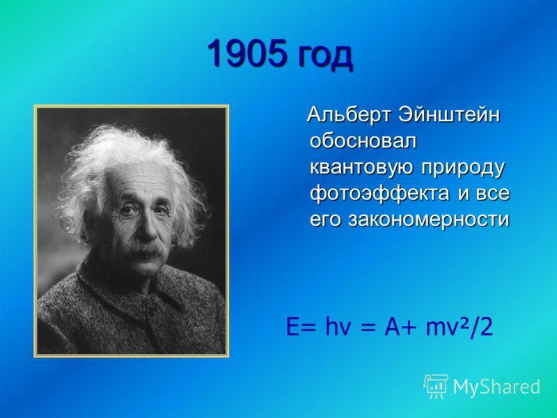 1905 год Альберт Эйнштейн обосновал квантовую природу фотоэффекта и все его закономерности Альберт Эйнштейн обосновал квантовую природу фотоэффекта и все его закономерности Е= hν = А+ mv²/2