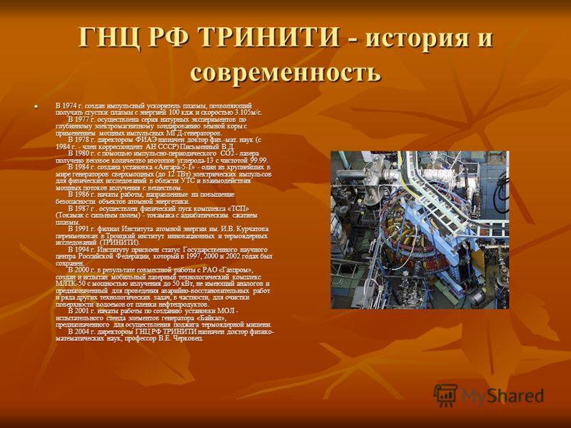 ГНЦ РФ ТРИНИТИ - история и современность В 1974 г. создан импульсный ускоритель плазмы, позволяющий получать сгустки плазмы с энергией 100 кдж и скоростью 3.105м/с. В 1977 г. осуществлена серия натурных экспериментов по глубинному электромагнитному з