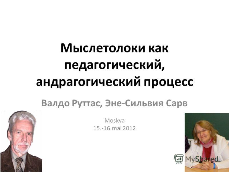 Мыслетолоки как педагогический, андрагогический процесс Валдо Руттас, Эне-Сильвия Сарв Moskva 15.-16.mai 2012