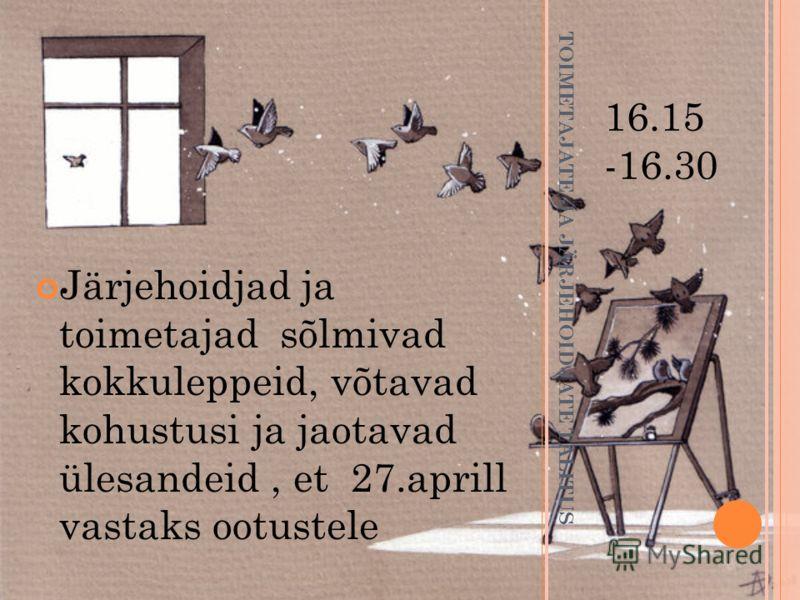 TOIMETAJATE JA JÄRJEHOIDJATE TALITUS 16.15 -16.30 Järjehoidjad ja toimetajad sõlmivad kokkuleppeid, võtavad kohustusi ja jaotavad ülesandeid, et 27.aprill vastaks ootustele