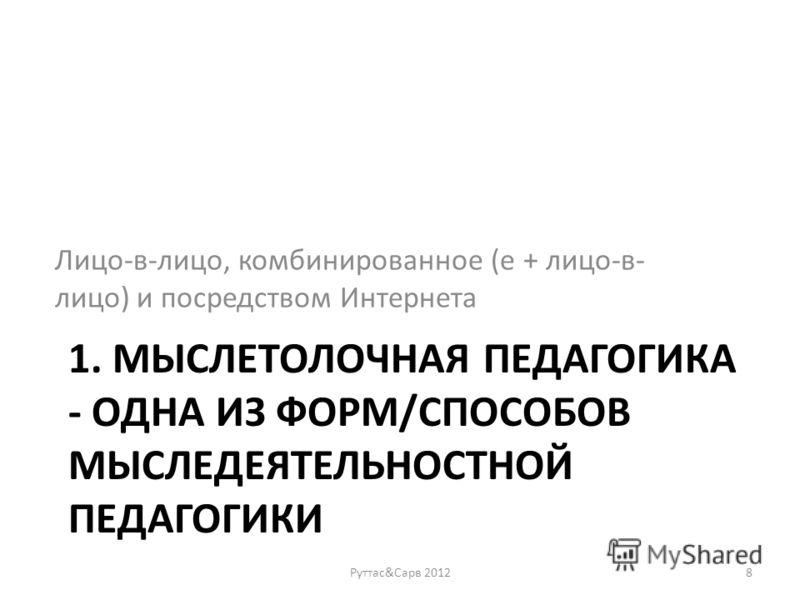 1. МЫСЛЕТОЛОЧНАЯ ПЕДАГОГИКА - ОДНА ИЗ ФОРМ/СПОСОБОВ МЫСЛЕДЕЯТЕЛЬНОСТНОЙ ПЕДАГОГИКИ Лицо-в-лицо, комбинированное (е + лицо-в- лицо) и посредством Интернета Руттас&Сарв 20128