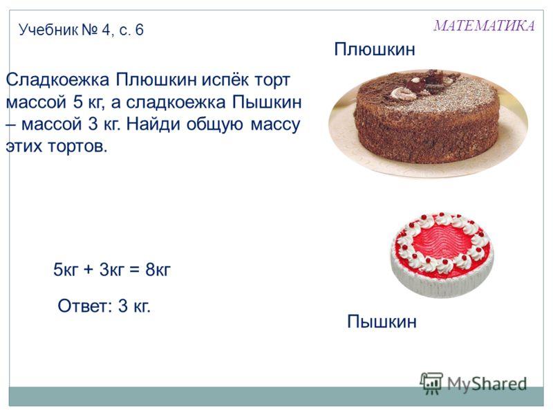 МАТЕМАТИКА Учебник 4, с. 6 Плюшкин Пышкин 5кг + 3кг = 8кг Ответ: 3 кг. Сладкоежка Плюшкин испёк торт массой 5 кг, а сладкоежка Пышкин – массой 3 кг. Найди общую массу этих тортов.