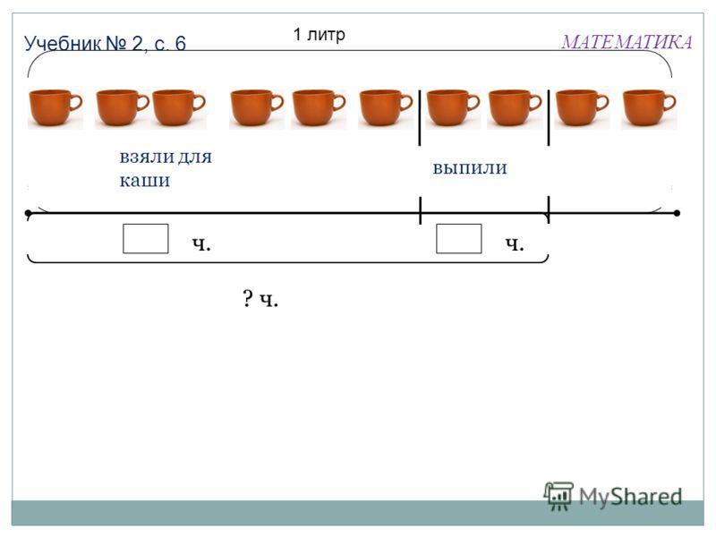 МАТЕМАТИКА Учебник 2, с. 6 1 литр взяли для каши выпили ч. ? ч.