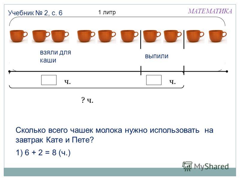 МАТЕМАТИКА Учебник 2, с. 6 1 литр взяли для каши выпили ч. ? ч. Сколько всего чашек молока нужно использовать на завтрак Кате и Пете? 1) 6 + 2 = 8 (ч.)