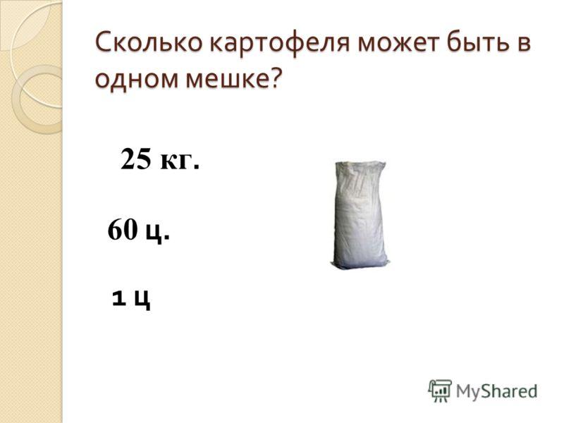 Сколько картофеля может быть в одном мешке ? 25 кг. 60 ц. 1 ц