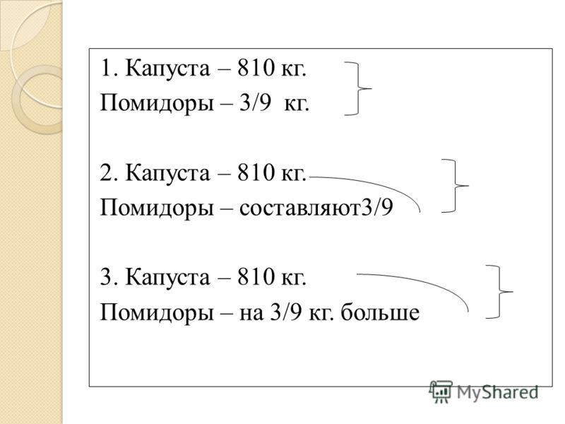 1. Капуста – 810 кг. Помидоры – 3/9 кг. 2. Капуста – 810 кг. Помидоры – составляют3/9 3. Капуста – 810 кг. Помидоры – на 3/9 кг. больше