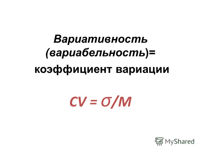 Вариативность (вариабельность)= коэффициент вариации CV = σ /M