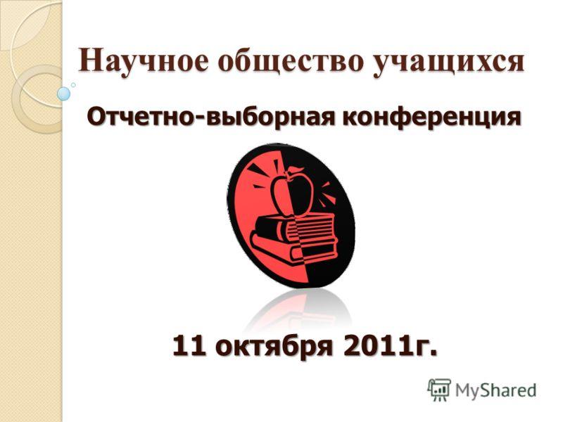 Научное общество учащихся Отчетно-выборная конференция 11 октября 2011г.