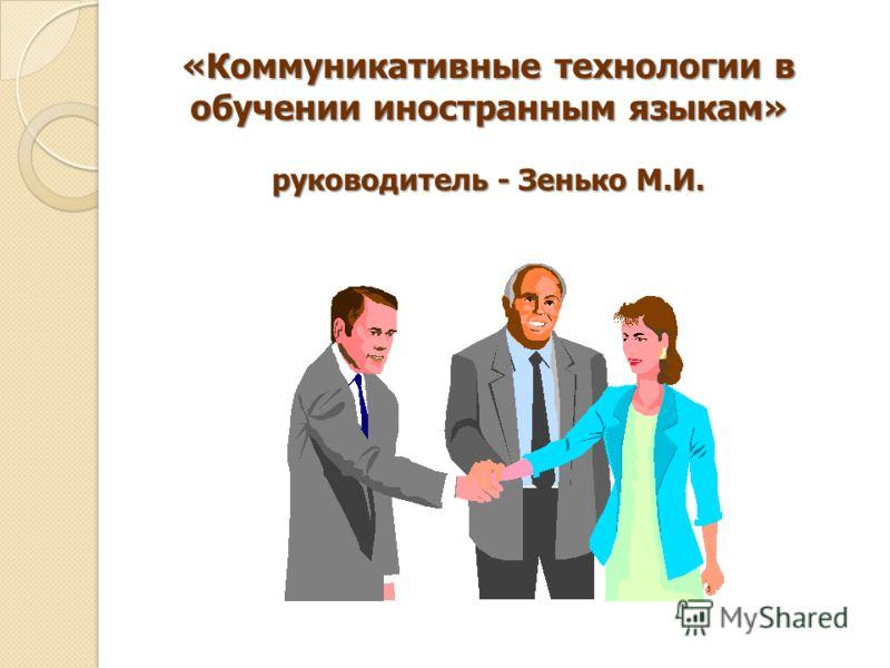 «Коммуникативные технологии в обучении иностранным языкам» руководитель - Зенько М.И.