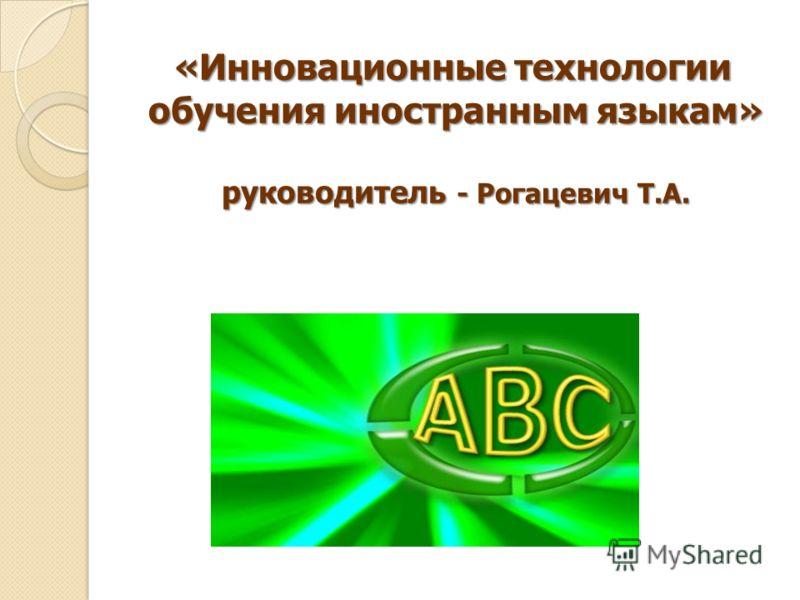 «Инновационные технологии обучения иностранным языкам» руководитель - Рогацевич Т.А.