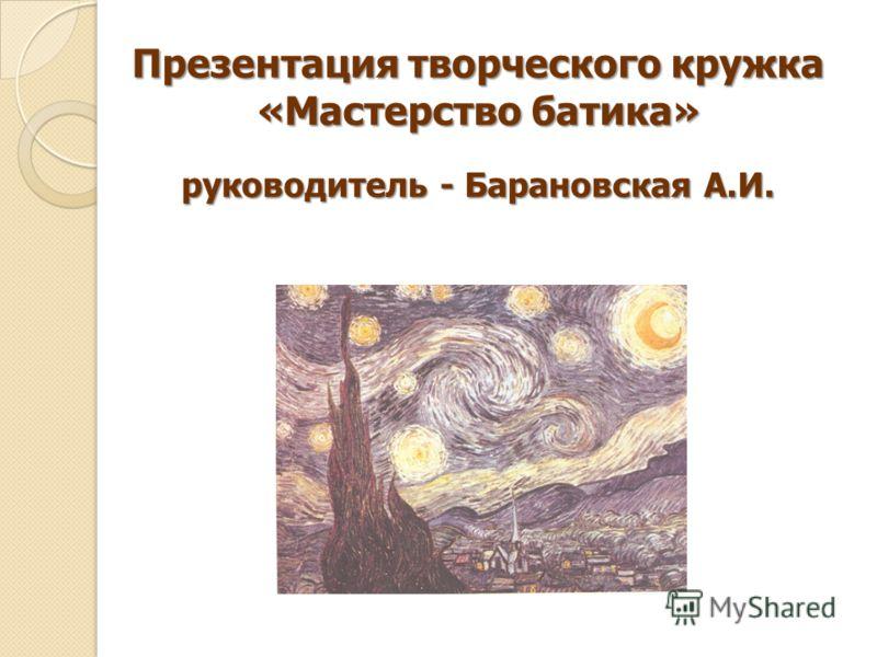 Презентация творческого кружка «Мастерство батика» руководитель - Барановская А.И.
