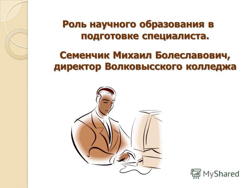 Роль научного образования в подготовке специалиста. Семенчик Михаил Болеславович, директор Волковысского колледжа