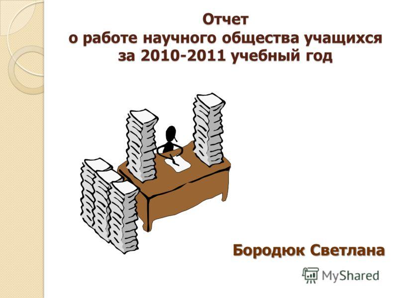 Отчет о работе научного общества учащихся за 2010-2011 учебный год Бородюк Светлана