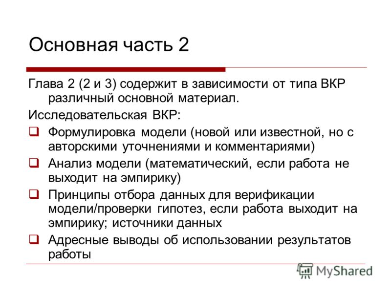 Основная часть 2 Глава 2 (2 и 3) содержит в зависимости от типа ВКР различный основной материал. Исследовательская ВКР: Формулировка модели (новой или известной, но с авторскими уточнениями и комментариями) Анализ модели (математический, если работа