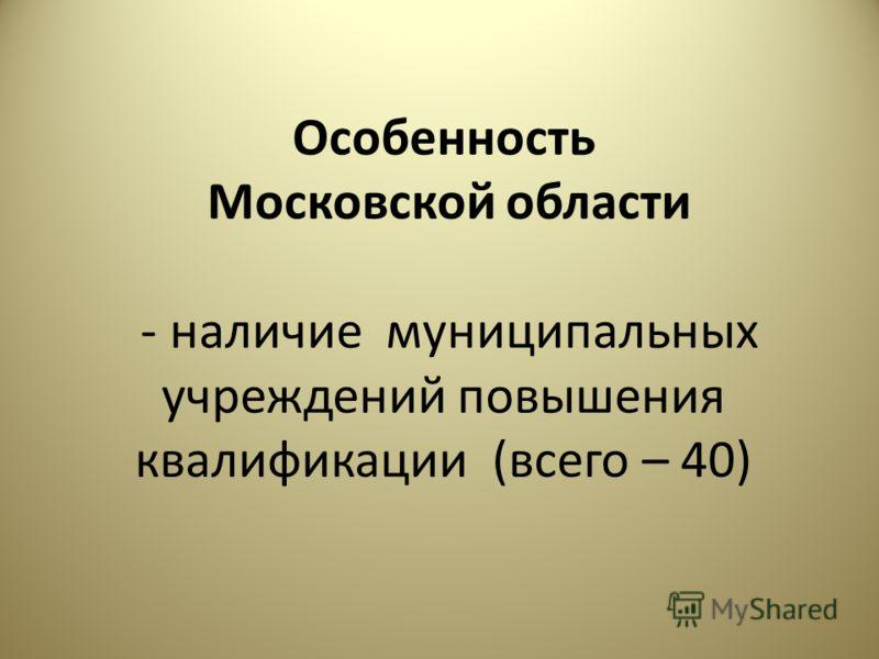 Особенность Московской области - наличие муниципальных учреждений повышения квалификации (всего – 40)