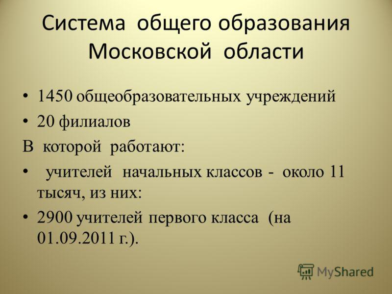 Система общего образования Московской области 1450 общеобразовательных учреждений 20 филиалов В которой работают: учителей начальных классов - около 11 тысяч, из них: 2900 учителей первого класса (на 01.09.2011 г.).