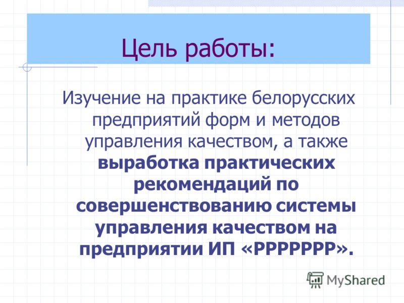 Цель работы: Изучение на практике белорусских предприятий форм и методов управления качеством, а также выработка практических рекомендаций по совершенствованию системы управления качеством на предприятии ИП «РРРРРРР».