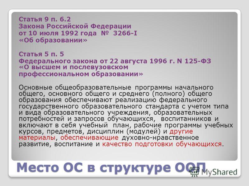 Место ОС в структуре ООП Статья 9 п. 6.2 Закона Российской Федерации от 10 июля 1992 года 3266-I «Об образовании» Статья 5 п. 5 Федерального закона от 22 августа 1996 г. N 125-ФЗ «О высшем и послевузовском профессиональном образовании» Основные общео