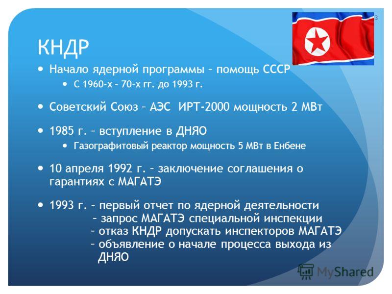 КНДР Начало ядерной программы – помощь СССР С 1960-х – 70-х гг. до 1993 г. Советский Союз – АЭС ИРТ-2000 мощность 2 МВт 1985 г. – вступление в ДНЯО Газографитовый реактор мощность 5 МВт в Енбене 10 апреля 1992 г. – заключение соглашения о гарантиях с