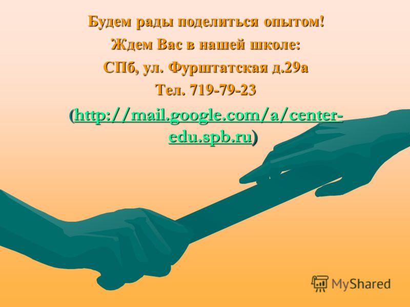 Будем рады поделиться опытом! Ждем Вас в нашей школе: СПб, ул. Фурштатская д.29а Тел. 719-79-23 ( http://mail.google.com/a/center- edu.spb.ru) http://mail.google.com/a/center- edu.spb.ru http://mail.google.com/a/center- edu.spb.ru