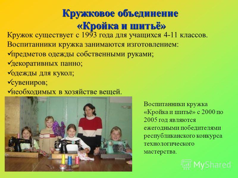 Кружок существует с 1993 года для учащихся 4-11 классов. Воспитанники кружка занимаются изготовлением: предметов одежды собственными руками; декоративных панно; одежды для кукол; сувениров; необходимых в хозяйстве вещей. Кружковое объединение «Кройка