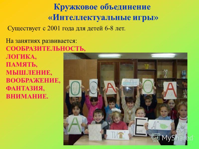 Кружковое объединение «Интеллектуальные игры» Существует с 2001 года для детей 6-8 лет. На занятиях развивается: СООБРАЗИТЕЛЬНОСТЬ, ЛОГИКА, ПАМЯТЬ, МЫШЛЕНИЕ, ВООБРАЖЕНИЕ, ФАНТАЗИЯ, ВНИМАНИЕ.