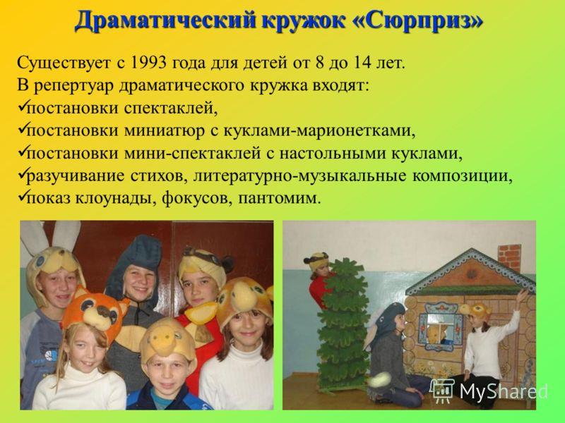 Существует с 1993 года для детей от 8 до 14 лет. В репертуар драматического кружка входят: постановки спектаклей, постановки миниатюр с куклами-марионетками, постановки мини-спектаклей с настольными куклами, разучивание стихов, литературно-музыкальны