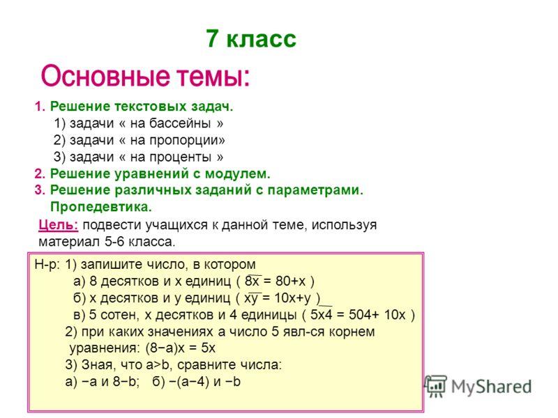 7 класс 1. Решение текстовых задач. 1) задачи « на бассейны » 2) задачи « на пропорции» 3) задачи « на проценты » 2. Решение уравнений с модулем. 3. Решение различных заданий с параметрами. Пропедевтика. Цель: подвести учащихся к данной теме, использ