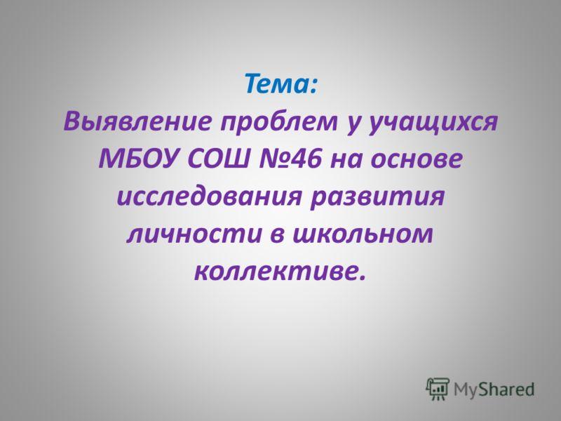 Тема: Выявление проблем у учащихся МБОУ СОШ 46 на основе исследования развития личности в школьном коллективе.