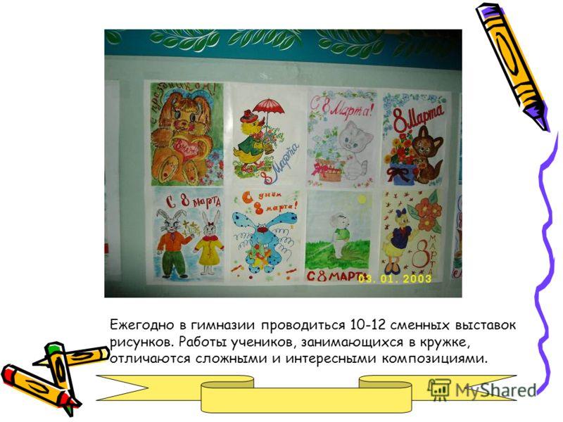 Ежегодно в гимназии проводиться 10-12 сменных выставок рисунков. Работы учеников, занимающихся в кружке, отличаются сложными и интересными композициями.